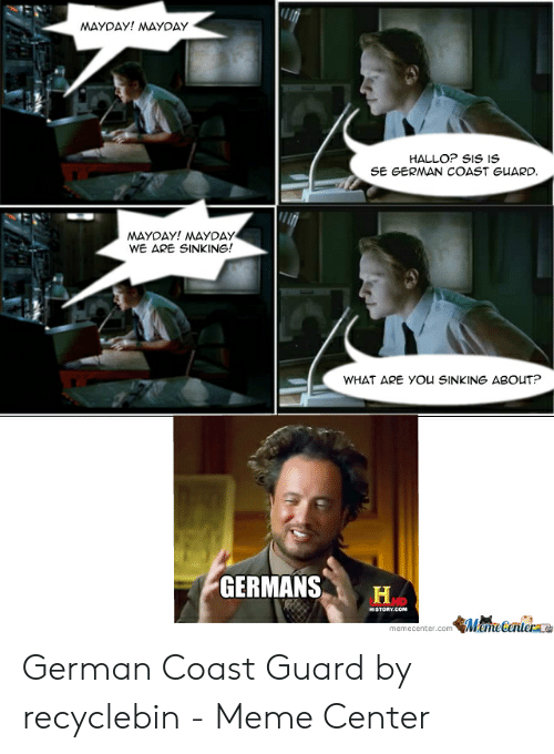 Funny Coast Guard: MAYDAY! MAYDAY  HALLO? SIS IS  SE GERMAN COAST GUARD.  MAYDAY! MAYDAY  WE ARE SINKING!  WHAT ARE YOU SINKING ABOUT?  GERMANS  HA  HD  HISTORY.COM  MameCentere  memecenter.com German Coast Guard by recyclebin - Meme Center