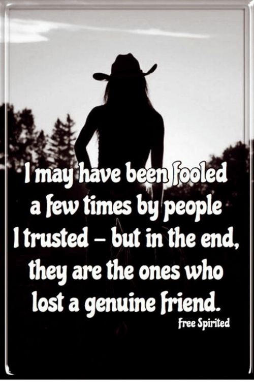 Memes, Lost, and Free: mayhave beenfooled  a few times by people  1 trusted - but in the end,  they are the ones who  lost a genuine friend.  free Spirited