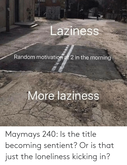 Becoming: Maymays 240: Is the title becoming sentient? Or is that just the loneliness kicking in?