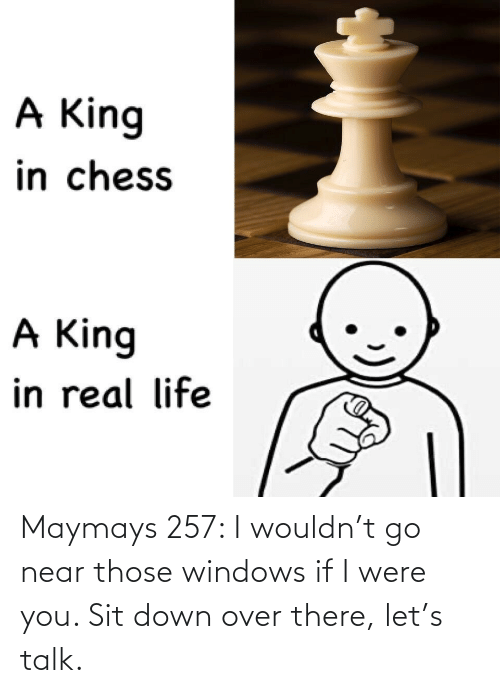 were: Maymays 257: I wouldn't go near those windows if I were you. Sit down over there, let's talk.