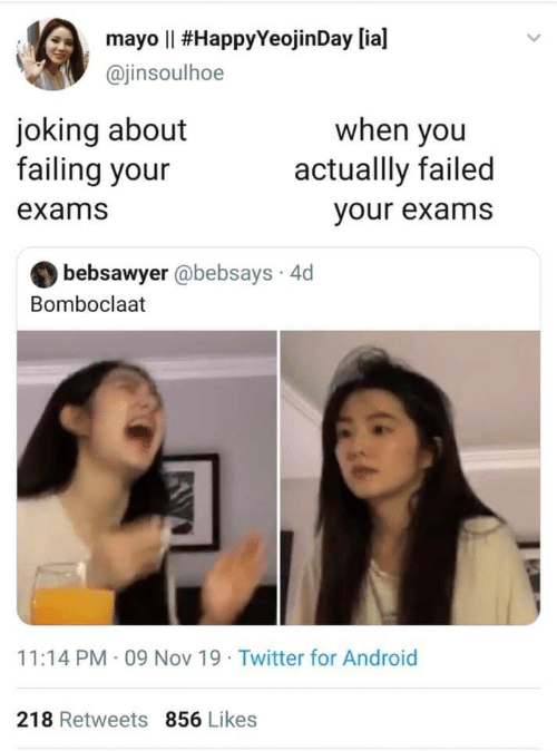 Bomboclaat: mayo Il #HappyYeojin Day [ia]  @jinsoulhoe  joking about  failing your  when you  actuallly failed  exams  your exams  bebsawyer @bebsays 4d  Bomboclaat  11:14 PM 09 Nov 19 Twitter for Android  218 Retweets 856 Likes