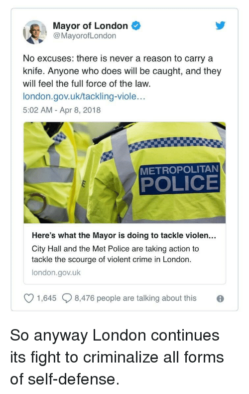 Crime, Police, and London: Mayor of London  @MayorofLondon  No excuses: there is never a reason to carry a  knife. Anyone who does will be caught, and they  will feel the full force of the law.  london.gov.uk/tackling-viole..  5:02 AM - Apr 8, 2018  METROPOLITAN  POLICE  Here's what the Mayor is doing to tackle violen...  City Hall and the Met Police are taking action to  tackle the scourge of violent crime in London  london.gov.uk  V 1645  8,476 people are talking about this <p>So anyway London continues its fight to criminalize all forms of self-defense.</p>