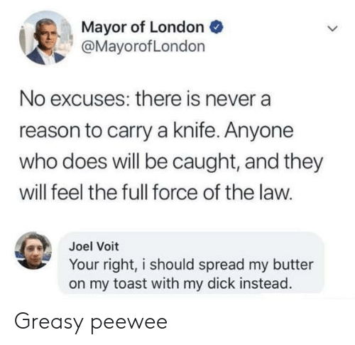 Dick, London, and Toast: Mayor of London  @MayorofLondon  No excuses: there is never a  reason to carry a knife. Anyone  who does will be caught, and they  will feel the full force of the law.  Joel Voit  Your right, i should spread my butter  on my toast with my dick instead. Greasy peewee
