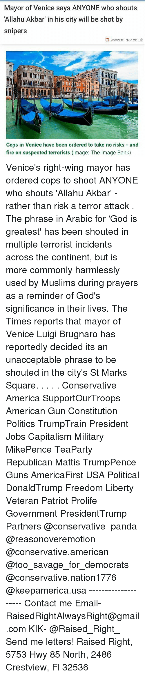 Allahu Akbar, America, and Fire: Mayor of Venice says ANYONE who shouts  Allahu Akbar' in his city will be shot by  snipers  M www.mirror.co.uk  Cops in Venice have been ordered to take no risks and  fire on suspected terrorists (Image: The Image Bank) Venice's right-wing mayor has ordered cops to shoot ANYONE who shouts 'Allahu Akbar' - rather than risk a terror attack . The phrase in Arabic for 'God is greatest' has been shouted in multiple terrorist incidents across the continent, but is more commonly harmlessly used by Muslims during prayers as a reminder of God's significance in their lives. The Times reports that mayor of Venice Luigi Brugnaro has reportedly decided its an unacceptable phrase to be shouted in the city's St Marks Square. . . . . Conservative America SupportOurTroops American Gun Constitution Politics TrumpTrain President Jobs Capitalism Military MikePence TeaParty Republican Mattis TrumpPence Guns AmericaFirst USA Political DonaldTrump Freedom Liberty Veteran Patriot Prolife Government PresidentTrump Partners @conservative_panda @reasonoveremotion @conservative.american @too_savage_for_democrats @conservative.nation1776 @keepamerica.usa -------------------- Contact me ●Email- RaisedRightAlwaysRight@gmail.com ●KIK- @Raised_Right_ ●Send me letters! Raised Right, 5753 Hwy 85 North, 2486 Crestview, Fl 32536