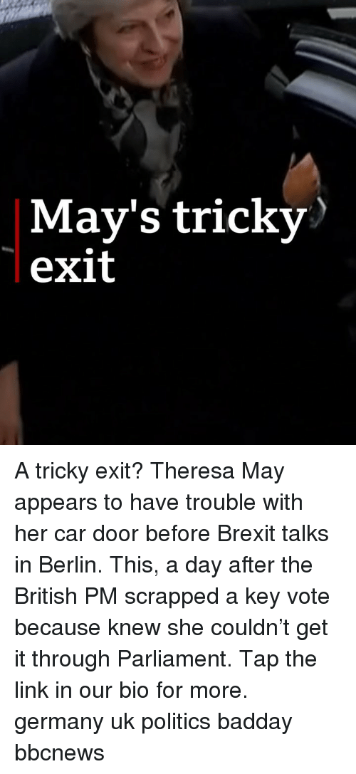 Bbcnews: May's tricky  exit A tricky exit? Theresa May appears to have trouble with her car door before Brexit talks in Berlin. This, a day after the British PM scrapped a key vote because knew she couldn't get it through Parliament. Tap the link in our bio for more. germany uk politics badday bbcnews