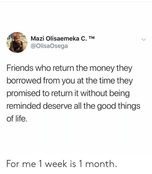good things: Mazi Olisaemeka C. TM  @OlisaOsega  Friends who return the money they  borrowed from you at the time they  promised to return it without being  reminded deserve all the good things  of life For me 1 week is 1 month.