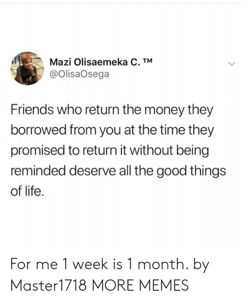 good things: Mazi Olisaemeka C. TM  @OlisaOsega  Friends who return the money they  borrowed from you at the time they  promised to return it without being  reminded deserve all the good things  of life For me 1 week is 1 month. by Master1718 MORE MEMES