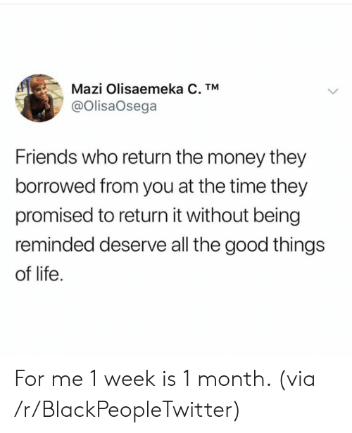 good things: Mazi Olisaemeka C. TM  @OlisaOsega  Friends who return the money they  borrowed from you at the time they  promised to return it without being  reminded deserve all the good things  of life For me 1 week is 1 month. (via /r/BlackPeopleTwitter)