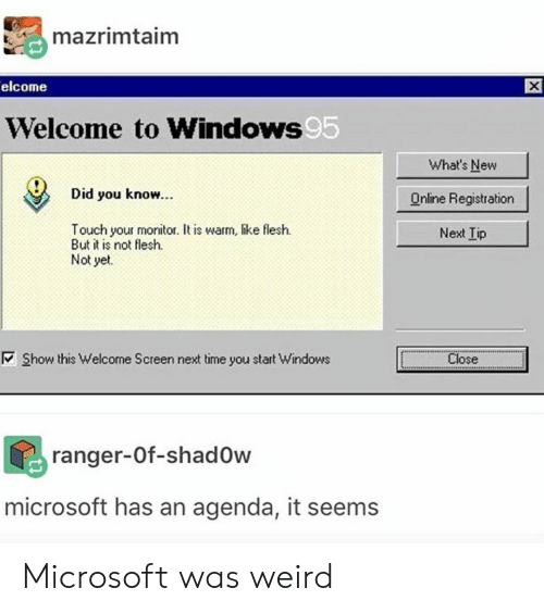 Microsoft, Weird, and Windows: mazrimtaim  elcome  Welcome to Windows  95  What's New  Online Registration  Next Iip  Did you know.  Touch your monitor. t is warm, like flesh.  But it is not flesh.  Not yet.  Show this Welcome Screen next time you start Windows  i  ㅡ Close-....  ranger-0f-shad0w  microsoft has an agenda, it seems Microsoft was weird