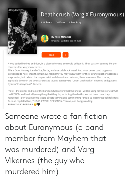 """Animals, Fake, and Love: MBBMETALULA  Deathcrush (Varg X Euronymous)  1.1K Reads  1 Part Story  26 Votes  By Miss_Metallica  Ongoing-Updated Dec 22, 2016  Read  A love buried by time and dust, in a place where no one could believe it. Their passion burning like the  churches that Varg incinerated...  This is Oslo, Norway. Land of ice, fjords, and trve cvlt black metal. And what better band to get you  introduced to here, then the infamous Mayhem! You may know them for their strange past or notorious  stage antics, but behind the corpse paint and decapitated animals, there was more. Much more,  especially between the two star crossed lovers: bassist Varg """"Count Grishnackh"""" Vikernes and guitarist  Øystein """"Euronymous"""" Aarseth.  *note: I the author and fan of the band am fully aware that the lineup I will be using for the story NEVER  HAPPENED, and basically everything that they do, including the deaths, are not timed how they  happened. I don't want some stupid elitists coming and commenting """"this is so inaccurate ooh fake fan""""  So in all capital letters, THIS IS A WORK OF FICTION. Thanks, and happy reading.  EURONYVARG FOREVER Someone wrote a fan fiction about Euronymous (a band member from Mayhem that was murdered) and Varg Vikernes (the guy who murdered him)"""