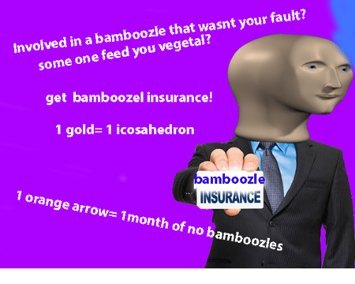 Arrow, Orange, and Gold: mboozle that wasnt your fault?  some one feed you vegetal?  get bamboozel insurance!  1 gold-1 icosahedron  nvolved in a ba  bamboozle  INSURANCE  1 orange arrow 1month of no bamboozles