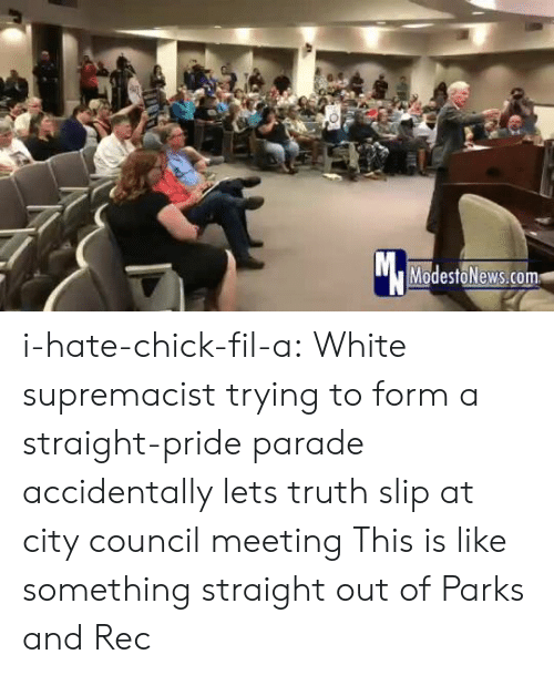 Chick-Fil-A, Tumblr, and Blog: Mc  ModestoNews.com i-hate-chick-fil-a:   White supremacist trying to form a straight-pride parade accidentally lets truth slip at city council meeting   This is like something straight out of Parks and Rec
