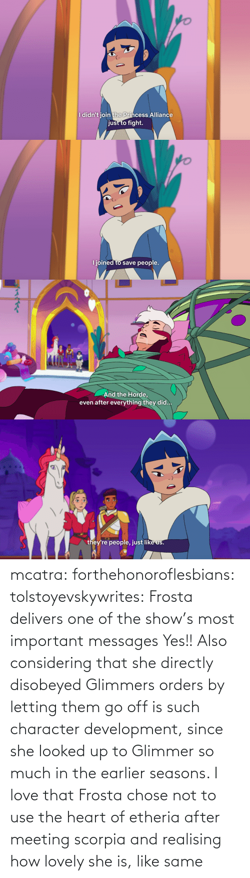 Most Important: mcatra: forthehonoroflesbians:   tolstoyevskywrites:  Frosta delivers one of the show's most important messages  Yes!! Also considering that she directly disobeyed Glimmers orders by letting them go off is such character development, since she looked up to Glimmer so much in the earlier seasons.    I love that Frosta chose not to use the heart of etheria after meeting scorpia and realising how lovely she is, like same