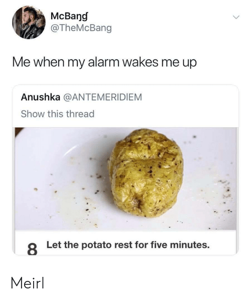 Alarm, Potato, and MeIRL: McBang  @TheMcBang  Me when my alarm wakes me up  Anushka @ANTEMERIDIEM  Show this thread  8  Let the potato rest for five minutes. Meirl