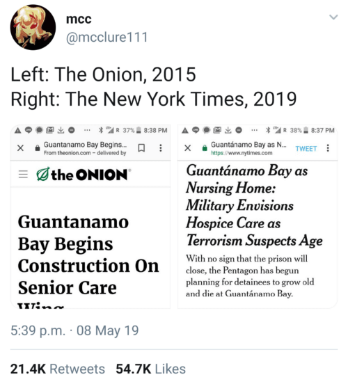 "New York Times: mcc  @mcclure111  Left: The Onion, 2015  Right: The New York Times, 2019  * "".il R 37%.. 8:38 PM  A p  * ""'il R 38%. 8:37 PM  x Guantanamo Bay Begins..x a Guantánamo Bay as  https://www.nytimes.com  TWEET  From theonion.com - delivered by  Guantánamo Bay as  the ONION  Vursing Flome:  Military Envisions  Guantanamo  Hospice Care as  Terrorism Suspects Age  Bay Begins  With ro ien that the pr  Construction On  Senior Care  close, the Pentagon has begun  planning for detainees to grow old  and die at Guantánamo Bay  5:39 p.m. 08 May 19  21.4K Retweets 54.7K Likes"