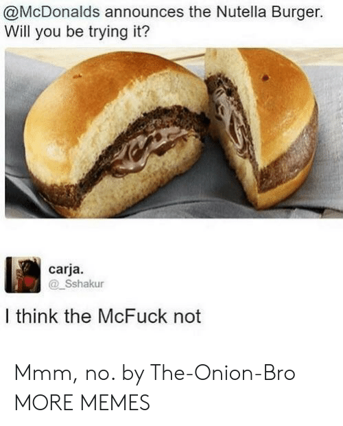 The Onion: @McDonalds announces the Nutella Burger.  Will you be trying it?  carja.  Sshakur  I think the McFuck not Mmm, no. by The-Onion-Bro MORE MEMES