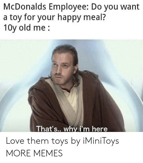 Dank, Love, and McDonalds: McDonalds Employee: Do you want  a toy for your happy meal?  10y old me  That's.. why i'm here Love them toys by iMiniToys MORE MEMES