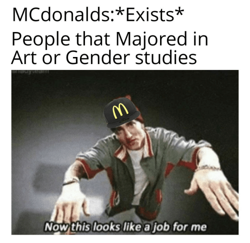 McDonalds, Art, and Gender: MCdonalds:*Exists*  People that Majored in  Art or Gender studies  Now this looks like a job for me