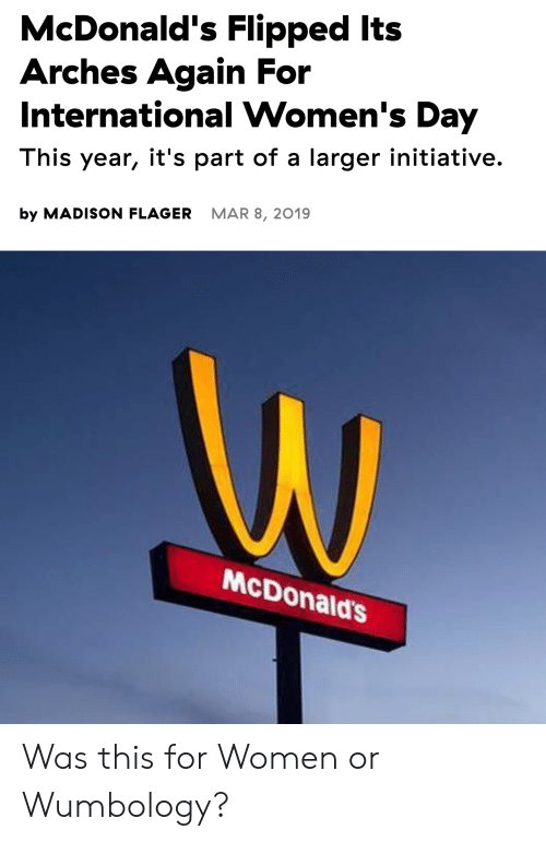 McDonalds, SpongeBob, and International Women's Day: McDonald's Flipped Its  Arches Again For  International Women's Day  This year, it's part of a larger initiative.  MAR 8, 2019  by MADISON FLAGER  W  McDonald's Was this for Women or Wumbology?