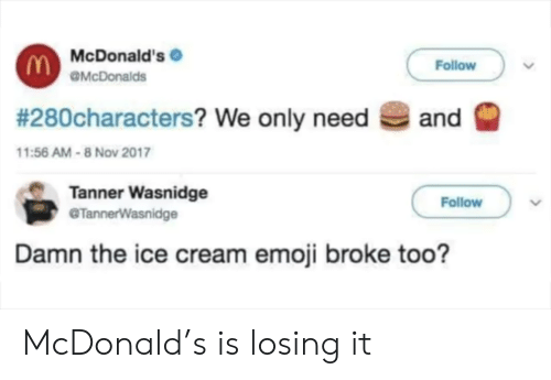 Emoji, McDonalds, and Ice Cream: McDonald's  Follow  OMcDonalds  # 280characters? We only need  and  11:56 AM-8 Nov 2017  Tanner Wasnidge  @TannerWasnidge  Follow  Damn the ice cream emoji broke too? McDonald's is losing it