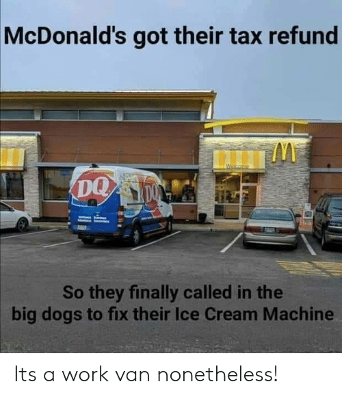 Dogs, McDonalds, and Tax Refund: McDonald's got their tax refund  So they finally called in the  big dogs to fix their Ice Cream Machine Its a work van nonetheless!