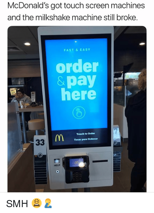 McDonalds, Smh, and Help: McDonald's got touch screen machines  and the milkshake machine still broke.  FAST& EASY  order  &pay  here  Touch to Order  Tocar para Ordenar  HELP SMH 😩🤦♂️