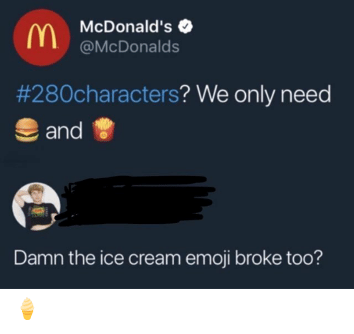 Emoji, McDonalds, and Ice Cream: McDonald's  @McDonalds  #280characters? We only need  and  Damn the ice cream emoji broke too? 🍦