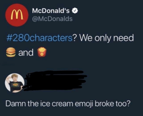 Dank, Emoji, and McDonalds: McDonald's  @McDonalds  #280characters? We only need  and  Damn the ice cream emoji broke too?