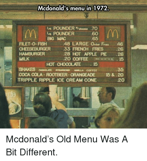 Apple, Coca-Cola, and McDonalds: Mcdonald's menu in 1972.  IA POUNDER%bees. .70  60  65  POUNDER  BG MAC  FILET-0-FISH48 LARGE Orter Fres 46  33 FRENCH FRIES 26  28 HOT APPLE PIE 26  20 COFFEE 15  HAMBURGER  MILK  SHAKES MLLA COFFEE  TRIPPLE RIPPLE ICE CREAM CONE  HOT CHOCOLATE15  35  COCA COLA-ROOTBEER-ORANGEADE 15&.20  20 <p>Mcdonald's Old Menu Was A Bit Different.</p>