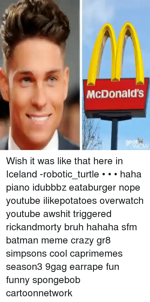 9gag, Batman, and Bruh: McDonald's Wish it was like that here in Iceland -robotic_turtle • • • haha piano idubbbz eataburger nope youtube ilikepotatoes overwatch youtube awshit triggered rickandmorty bruh hahaha sfm batman meme crazy gr8 simpsons cool caprimemes season3 9gag earrape fun funny spongebob cartoonnetwork