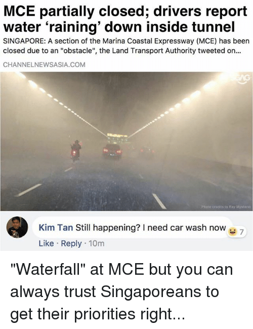 "Memes, Singapore, and Water: MCE partially closed; drivers report  water 'raining' down inside tunnel  SINGAPORE: A section of the Marina Coastal Expressway (MCE) has been  closed due to an ""obstacle"", the Land Transport Authority tweeted on..  CHANNELNEWSASIA.COM  Photo credits to Ray Mystorio  Kim Tan Still happening? need car wash now 7  Like Reply 10m ""Waterfall"" at MCE but you can always trust Singaporeans to get their priorities right..."