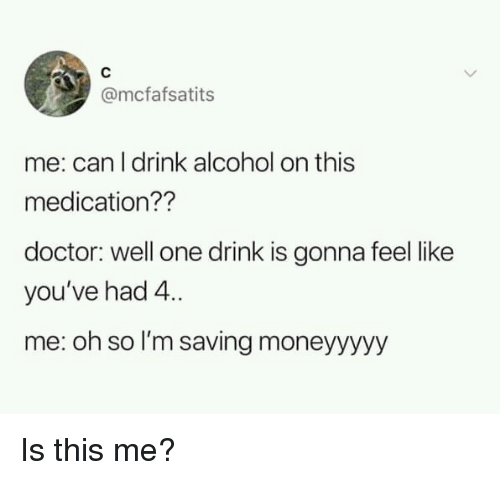 Doctor, Alcohol, and Can: @mcfafsatits  me: can I drink alcohol on this  medication??  doctor: well one drink is gonna feel like  you've had 4  me: oh so I'm saving moneyyyyy Is this me?