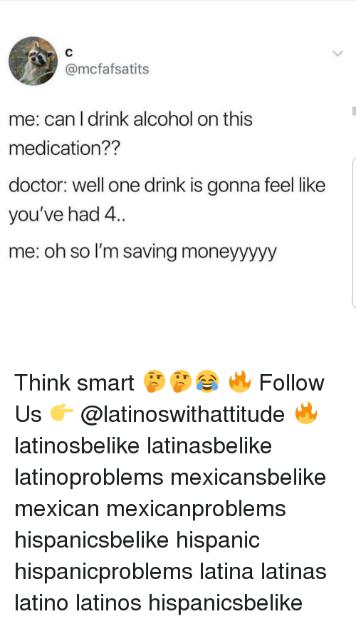 Doctor, Latinos, and Memes: @mcfafsatits  me: can l drink alcohol on this  medication??  doctor: well one drink is gonna feel like  you've had 4..  me: oh so I'm saving moneyyyyy Think smart 🤔🤔😂 🔥 Follow Us 👉 @latinoswithattitude 🔥 latinosbelike latinasbelike latinoproblems mexicansbelike mexican mexicanproblems hispanicsbelike hispanic hispanicproblems latina latinas latino latinos hispanicsbelike