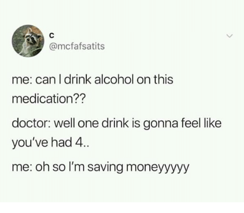 Dank, Doctor, and Alcohol: @mcfafsatits  me: can l drink alcohol on this  medication??  doctor: well one drink is gonna feel like  you've had 4.  me: oh so I'm saving moneyyyyy