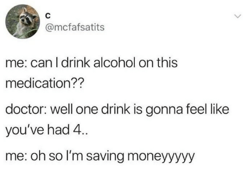 Doctor, Alcohol, and Can: @mcfafsatits  me: can l drink alcohol on this  medication??  doctor: well one drink is gonna feel like  you've had 4.  me: oh so I'm saving moneyyyyy