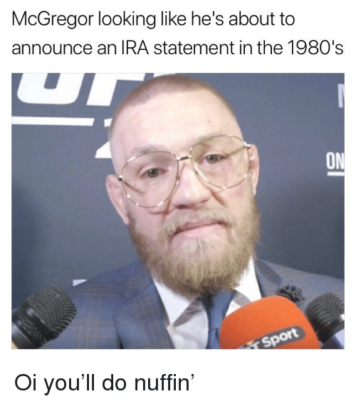 Memes, 🤖, and Ira: McGregor looking like he's about to  announce an IRA statement in the 1980's  ON  ot Oi you'll do nuffin'