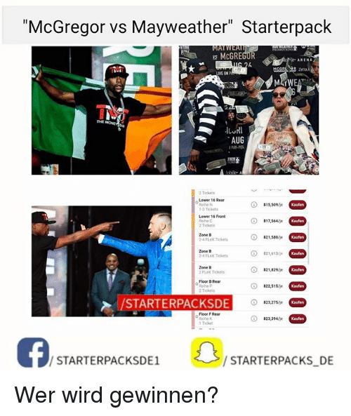 """Flexed: """"McGregor vs Mayweather"""" Starterpack  McGREGOR  le. ARENA  IYE ONP  AUG  PAY-PE  2 Tickets  Lower 16 Rear  Rethe N  1-3 Ticket  Lower 16 Front  Rehe C  2 Tickets  Zone B  24 FLex Tickets  Kaufen  Zone B  24 FLex TIckets  ⓘ  321,613/je  Zone B  2 FLex Tickets  ⓘ  $21,829 je  Floor B Rear  Reihe P  2 Tickets  STARTERPACKSDE O  Floor F Rear  Reihe K  1 Ticket  ⓘ  ☆  $23,394/je  Kaufen  ISTARTERPACKSDESTARTERPACKS DE  / STARTERPACKSDE1  / STARTERPACKS DE Wer wird gewinnen?"""