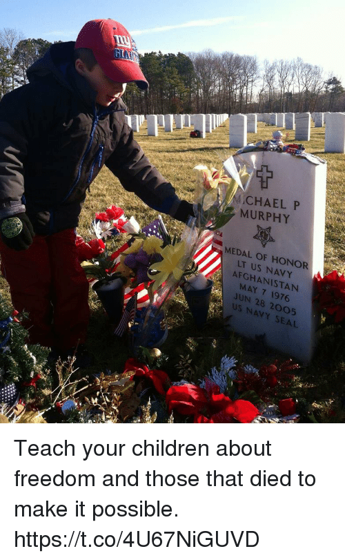 Children, Memes, and Afghanistan: MCHAEL P  MURPHY  MEDAL OF HONOR  LT US NAVY  AFGHANISTAN  MAY 7 1976  JUN 28 2005  US NAVY SEAL Teach your children about freedom and those that died to make it possible. https://t.co/4U67NiGUVD