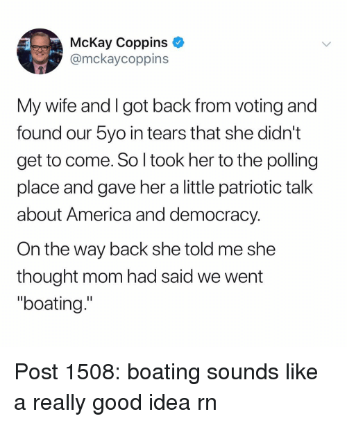 "America, Memes, and Good: McKay Coppins  @mckaycoppins  My wife and I got back from voting and  found our 5yo in tears that she didn't  get to come. So l took her to the polling  place and gave her a little patriotic talk  about America and democracy  On the way back she told me she  thought mom had said we went  ""boating."" Post 1508: boating sounds like a really good idea rn"