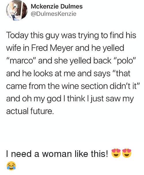 "Future, God, and Memes: Mckenzie Dulmes  @DulmesKenzie  Today this guy was trying to find his  wife in Fred Meyer and he yelled  ""marco"" and she yelled back ""polo""  and he looks at me and says ""that  came from the wine section didn't it""  and oh my god I think I just saw my  actual future. I need a woman like this! 😍😍😂"