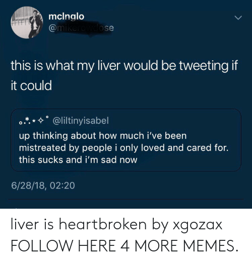 """Dank, Memes, and Target: mclnglo  @m  ose  this is what my liver would be tweeting if  it could  °.*.*%"""" @liltiny.sabel  up thinking about how much i've been  mistreated by people i only loved and cared for.  this sucks and i'm sad now  6/28/18, 02:20 liver is heartbroken by xgozax FOLLOW HERE 4 MORE MEMES."""
