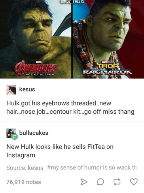 hulking: @MCNTWEETS  GE OF ULTRON  kesus  Hulk got his eyebrows threaded.new  hair...nose job..contour kit..go off miss thang  bullacakes  New Hulk looks like he sells FitTea orn  Instagram  Source: kesus #my sense of humor is so wack th  76,919 notes