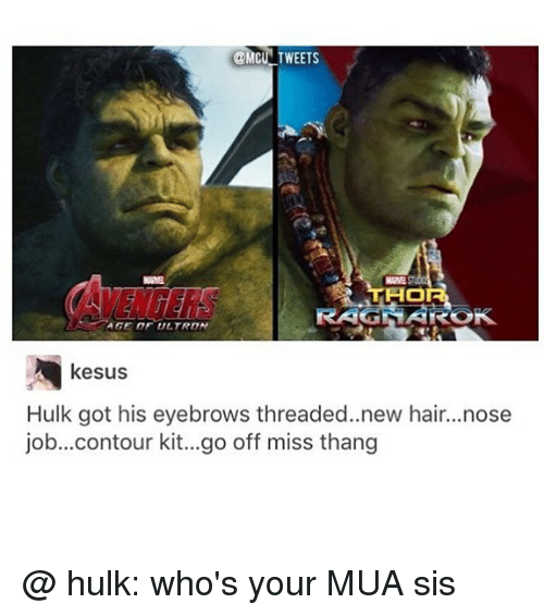 Memes, Hulk, and Hair: @MCUN TWEETS  ENGERS  THO  RAGNAROK  AGE OF ULTRON  kesus  Hulk got his eyebrows threaded..new hair...nose  job...contour kit...go off miss thang @ hulk: who's your MUA sis