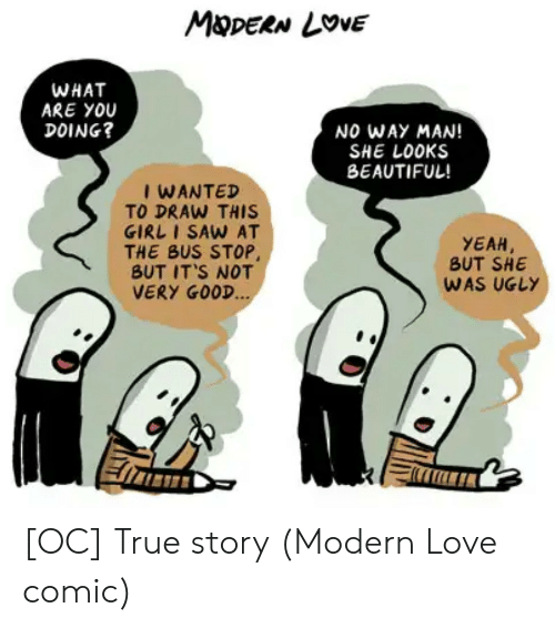 Beautiful, Love, and Saw: MDERN LOVE  WHAT  ARE YOU  DOING?  NO WAY MAN!  SHE LOOKS  BEAUTIFUL!  I WANTED  TO DRAW THIS  GIRL I SAW AT  THE BUS STOP,  BUT IT'S NOT  VERY GOOD...  YEAH  BUT SHE  WAS UGLY [OC] True story (Modern Love comic)