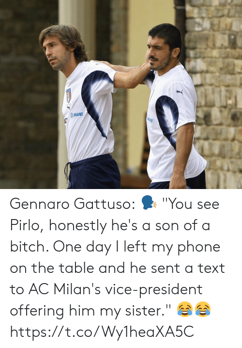 "vice president: MDET  MAPEI Gennaro Gattuso:  🗣 ""You see Pirlo, honestly he's a son of a bitch. One day I left my phone on the table and he sent a text to AC Milan's vice-president offering him my sister.""  😂😂 https://t.co/Wy1heaXA5C"