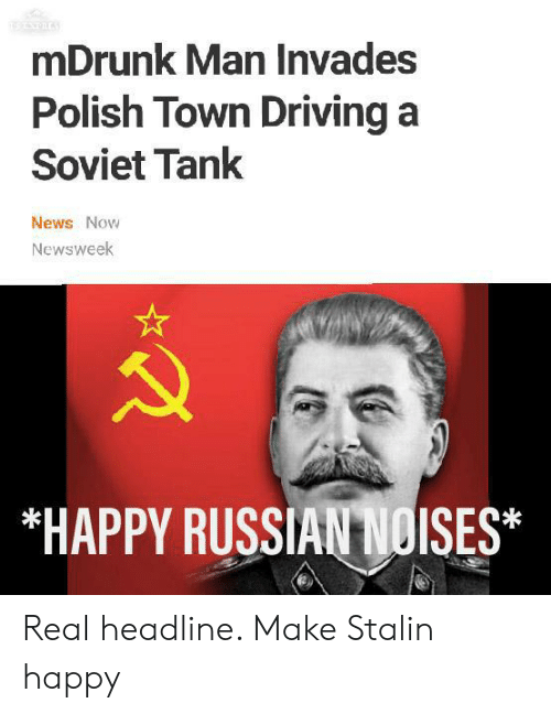Driving, News, and Happy: mDrunk Man Invades  Polish Town Driving a  Soviet Tank  News Now  Newsweek  *HAPPY RUSSIAN NOISES* Real headline. Make Stalin happy