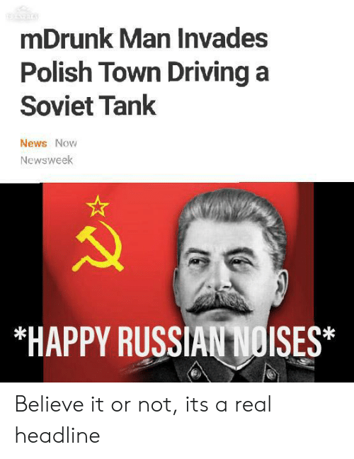 Driving, News, and Reddit: mDrunk Man Invades  Polish Town Driving a  Soviet Tank  News Now  Newsweek  *HAPPY RUSSIAN NOISES* Believe it or not, its a real headline