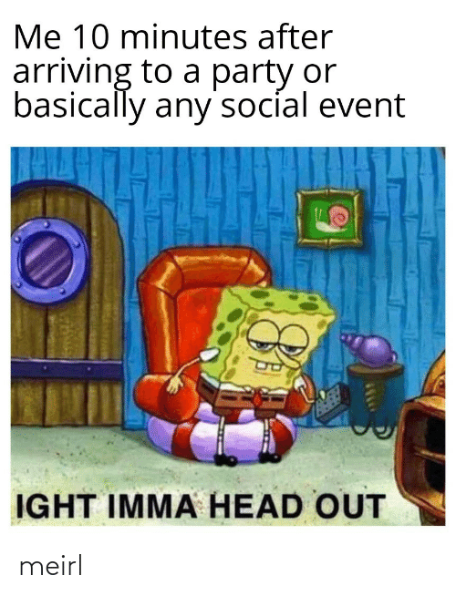 Basically: Me 10 minutes after  arriving to a party or  basically any'socíal event  IGHT IMMA HEAD OUT meirl