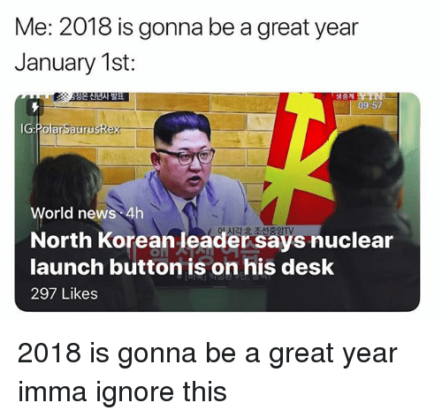 Memes, News, and Desk: Me: 2018 is gonna be a great year  January 1st:  생중계  09-57  IG:PolarSaurusRex  World news 4h  North Korean leader says nuclear  launch button is on his desk  297 Likes 2018 is gonna be a great year imma ignore this