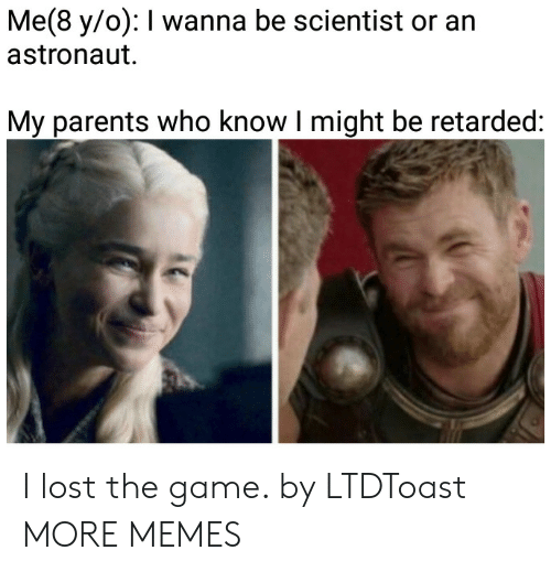Dank, Memes, and Parents: Me(8 y/o): I wanna be scientist or an  astronaut  My parents who know I might be retarded: I lost the game. by LTDToast MORE MEMES